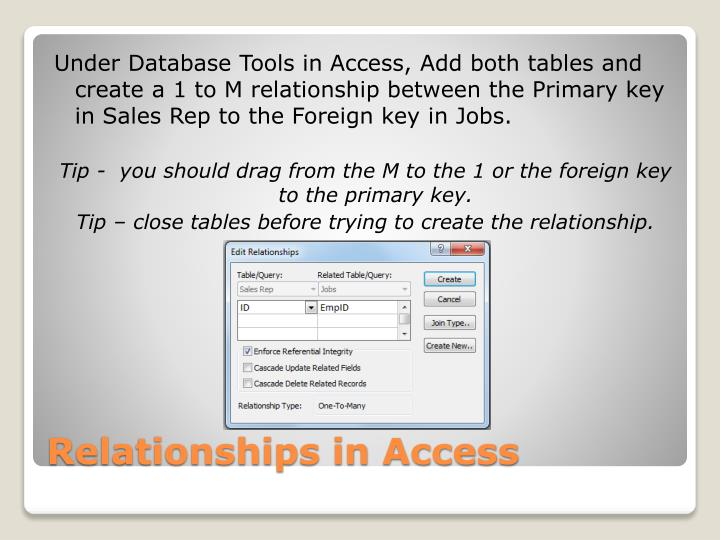 Under Database Tools in Access, Add both tables and create a 1 to M relationship between the Primary key in Sales Rep to the Foreign key in Jobs.