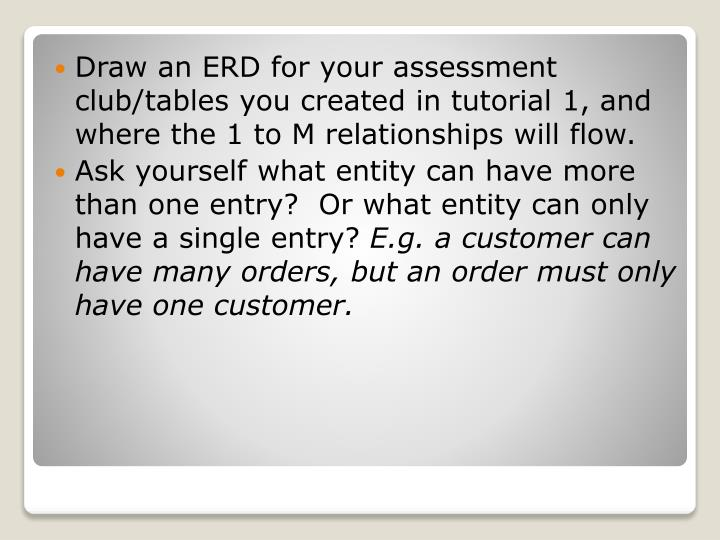 Draw an ERD for your assessment club/tables you created in tutorial 1, and where the 1 to M relationships will flow.