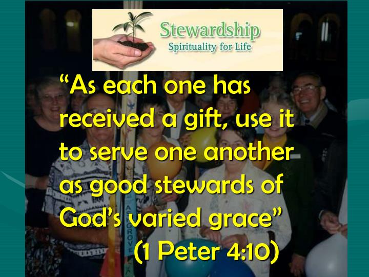 """As each one has received a gift, use it to serve one another as good stewards of God's varied grace"" (1 Peter 4:10)"