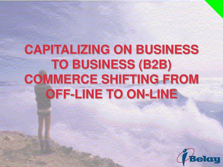 CAPITALIZING ON BUSINESS TO BUSINESS (B2B) COMMERCE SHIFTING FROM OFF-LINE TO ON-LINE