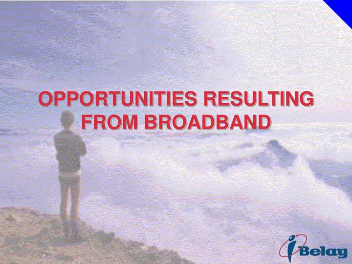 OPPORTUNITIES RESULTING FROM BROADBAND