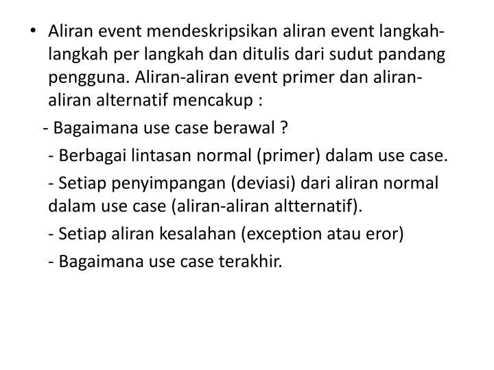 Aliran event mendeskripsikan aliran event langkah-langkah per langkah dan ditulis dari sudut pandang pengguna. Aliran-aliran event primer dan aliran-aliran alternatif mencakup :
