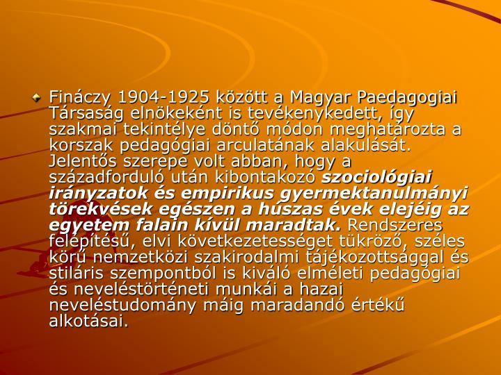 Finczy 1904-1925 kztt a Magyar Paedagogiai Trsasg elnkeknt is tevkenykedett, gy szakmai tekintlye dnt mdon meghatrozta a korszak pedaggiai arculatnak alakulst. Jelents szerepe volt abban, hogy a szzadfordul utn kibontakoz