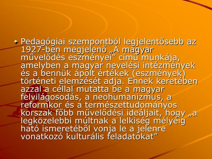 Pedaggiai szempontbl legjelentsebb az 1927-ben megjelen A magyar mvelds eszmnyei cm munkja, amelyben a magyar nevelsi intzmnyek s a bennk polt rtkek (eszmnyek) trtneti elemzst adja. Ennek keretben azzal a cllal mutatta be a magyar felvilgosods, a neohumanizmus, a reformkor s a termszettudomnyos korszak fbb mveldsi ideljait, hogy a legkzelebbi mltnak a lelkisg mlyig hat ismeretbl vonja le a jelenre vonatkoz kulturlis feladatokat