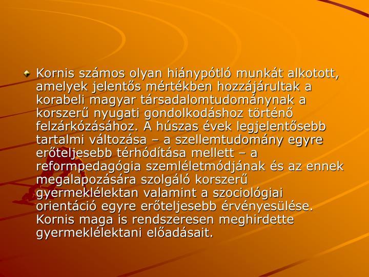 Kornis szmos olyan hinyptl munkt alkotott, amelyek jelents mrtkben hozzjrultak a korabeli magyar trsadalomtudomnynak a korszer nyugati gondolkodshoz trtn felzrkzshoz. A hszas vek legjelentsebb tartalmi vltozsa  a szellemtudomny egyre erteljesebb trhdtsa mellett  a reformpedaggia szemlletmdjnak s az ennek megalapozsra szolgl korszer gyermekllektan valamint a szociolgiai orientci egyre erteljesebb rvnyeslse. Kornis maga is rendszeresen meghirdette gyermekllektani eladsait.