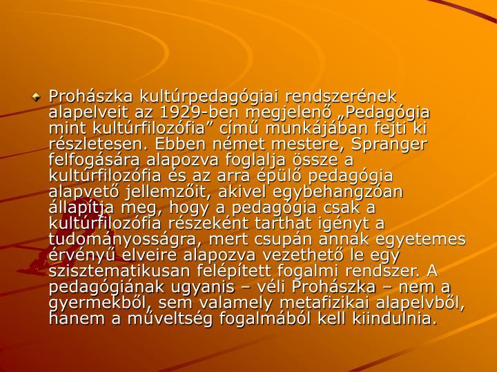 Prohszka kultrpedaggiai rendszernek alapelveit az 1929-ben megjelen Pedaggia mint kultrfilozfia cm munkjban fejti ki rszletesen. Ebben nmet mestere, Spranger felfogsra alapozva foglalja ssze a kultrfilozfia s az arra pl pedaggia alapvet jellemzit, akivel egybehangzan llaptja meg, hogy a pedaggia csak a kultrfilozfia rszeknt tarthat ignyt a tudomnyossgra, mert csupn annak egyetemes rvny elveire alapozva vezethet le egy szisztematikusan felptett fogalmi rendszer. A pedagginak ugyanis  vli Prohszka  nem a gyermekbl, sem valamely metafizikai alapelvbl, hanem a mveltsg fogalmbl kell kiindulnia.