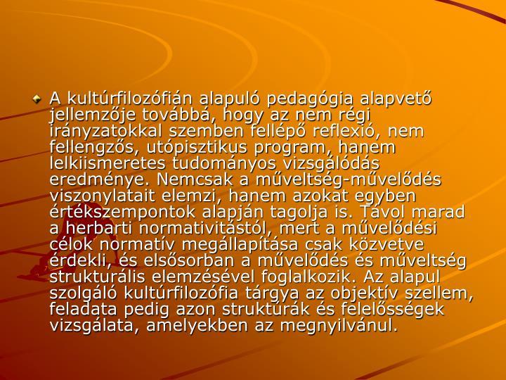 A kultrfilozfin alapul pedaggia alapvet jellemzje tovbb, hogy az nem rgi irnyzatokkal szemben fellp reflexi, nem fellengzs, utpisztikus program, hanem lelkiismeretes tudomnyos vizsglds eredmnye. Nemcsak a mveltsg-mvelds viszonylatait elemzi, hanem azokat egyben rtkszempontok alapjn tagolja is. Tvol marad a herbarti normativitstl, mert a mveldsi clok normatv megllaptsa csak kzvetve rdekli, s elssorban a mvelds s mveltsg strukturlis elemzsvel foglalkozik. Az alapul szolgl kultrfilozfia trgya az objektv szellem, feladata pedig azon struktrk s felelssgek vizsglata, amelyekben az megnyilvnul.