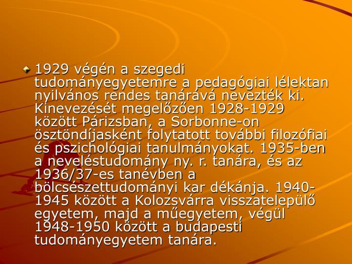 1929 vgn a szegedi tudomnyegyetemre a pedaggiai llektan nyilvnos rendes tanrv neveztk ki. Kinevezst megelzen 1928-1929 kztt Prizsban, a Sorbonne-on sztndjasknt folytatott tovbbi filozfiai s pszicholgiai tanulmnyokat. 1935-ben a nevelstudomny ny. r. tanra, s az 1936/37-es tanvben a blcsszettudomnyi kar dknja. 1940-1945 kztt a Kolozsvrra visszatelepl egyetem, majd a megyetem, vgl 1948-1950 kztt a budapesti tudomnyegyetem tanra.