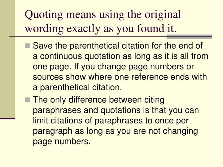 Quoting means using the original wording exactly as you found it.