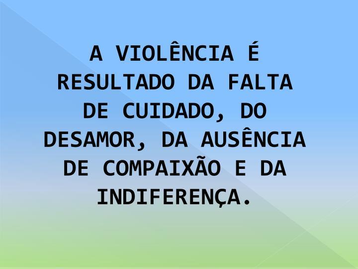 A VIOLÊNCIA É RESULTADO DA FALTA DE CUIDADO, DO DESAMOR, DA AUSÊNCIA DE COMPAIXÃO E DA INDIFERENÇA.