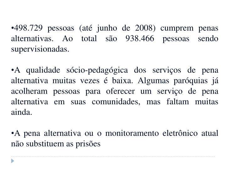 498.729 pessoas (até junho de 2008) cumprem penas alternativas. Ao total são 938.466 pessoas sendo supervisionadas.
