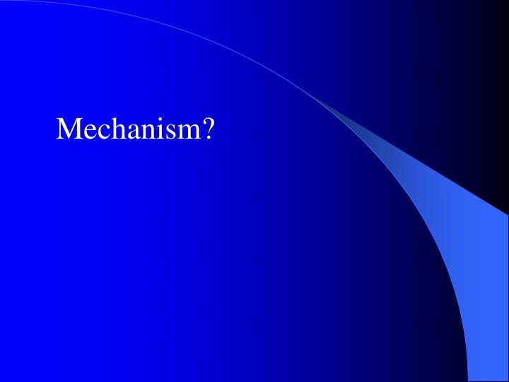 Mechanism?