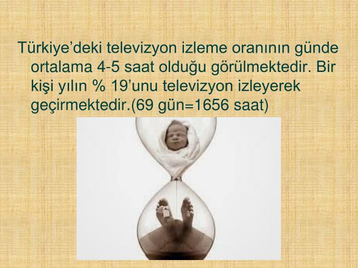Türkiye'deki televizyon izleme oranının günde ortalama 4-5 saat olduğu görülmektedir. Bir kişi yılın % 19'unu televizyon izleyerek geçirmektedir.(69 gün=1656 saat)