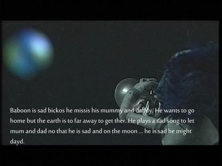 Baboon is sad bickos he missis his mummy and daddy. He wants to go home but the earth is to far away to get ther. He plays a sad song to let mum and dad no that he is sad and on the moon … he is sad he might dayd.