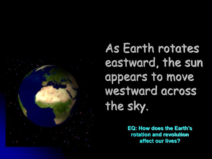 As Earth rotates eastward, the sun appears to move westward across the sky.
