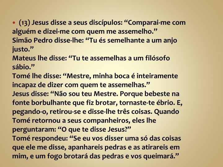 """(13) Jesus disse a seus discípulos: """"Comparai-me com alguém e dizei-me com quem me assemelho."""""""