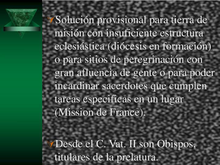Solución provisional para tierra de misión con insuficiente estructura eclesiástica (diócesis en formación) o para sitios de peregrinación con gran afluencia de gente o para poder incardinar sacerdotes que cumplen tareas especificas en un lugar (Mission de France).