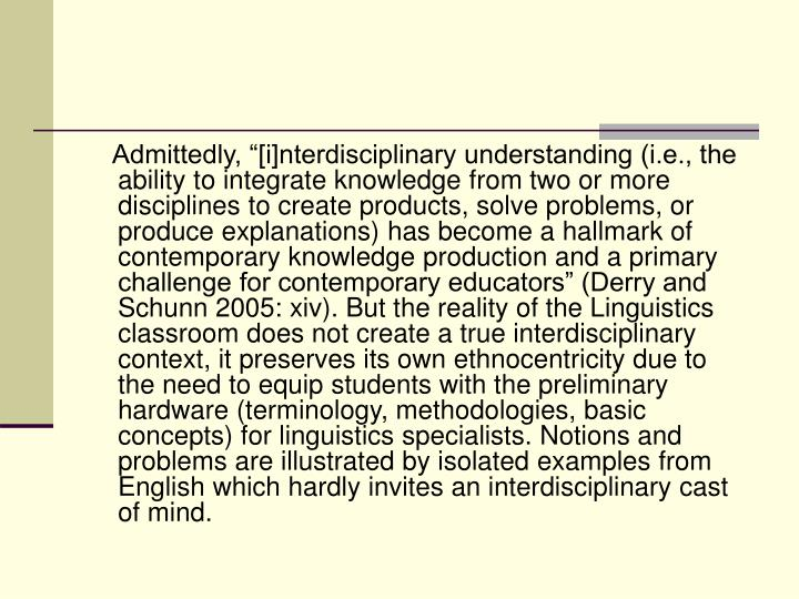 "Admittedly, ""[i]nterdisciplinary understanding (i.e., the ability to integrate knowledge from two or more disciplines to create products, solve problems, or produce explanations) has become a hallmark of contemporary knowledge production and a primary challenge for contemporary educators"" (Derry and Schunn 2005: xiv). But the reality of the Linguistics classroom does not create a true interdisciplinary context, it preserves its own ethnocentricity due to the need to equip students with the preliminary hardware (terminology, methodologies, basic concepts) for linguistics specialists. Notions and problems are illustrated by isolated examples from English which hardly invites an interdisciplinary cast of mind."