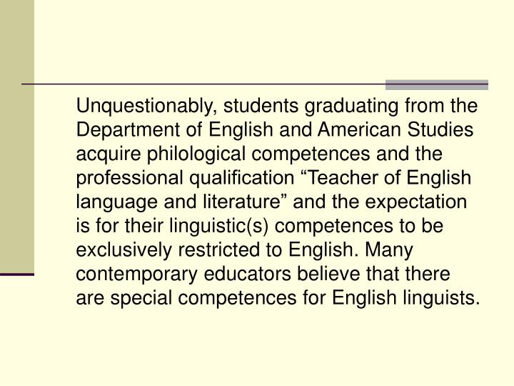 "Unquestionably, students graduating from the Department of English and American Studies acquire philological competences and the professional qualification ""Teacher of English language and literature"" and the expectation is for their linguistic(s) competences to be exclusively restricted to English. Many contemporary educators believe that there are special competences for English linguists."