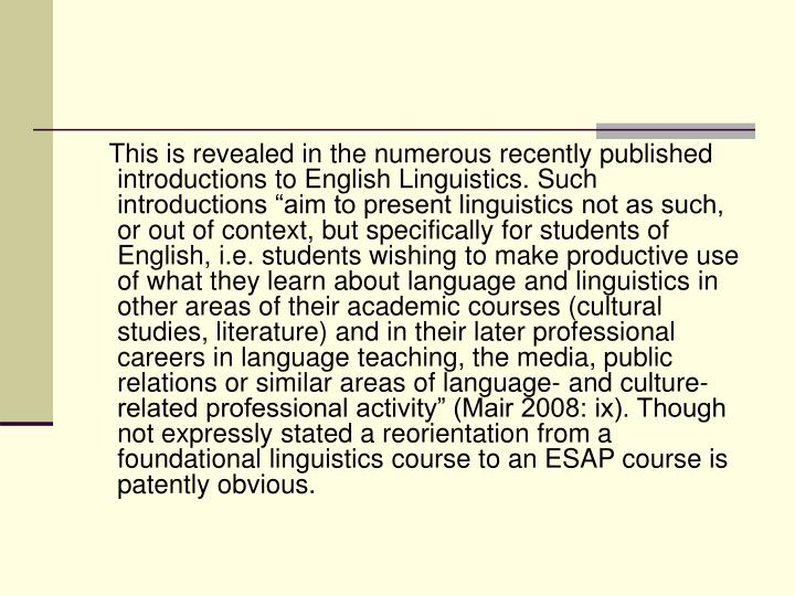 "This is revealed in the numerous recently published introductions to English Linguistics. Such introductions ""aim to present linguistics not as such, or out of context, but specifically for students of English, i.e. students wishing to make productive use of what they learn about language and linguistics in other areas of their academic courses (cultural studies, literature) and in their later professional careers in language teaching, the media, public relations or similar areas of language- and culture-related professional activity"" (Mair 2008: ix). Though not expressly stated a reorientation from a foundational linguistics course to an ESAP course is patently obvious."