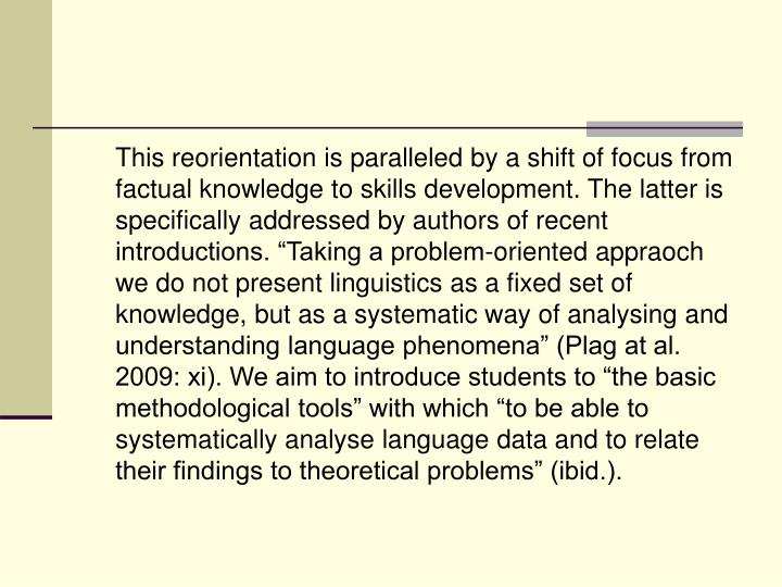 "This reorientation is paralleled by a shift of focus from factual knowledge to skills development. The latter is specifically addressed by authors of recent introductions. ""Taking a problem-oriented appraoch we do not present linguistics as a fixed set of knowledge, but as a systematic way of analysing and understanding language phenomena"" (Plag at al. 2009: xi). We aim to introduce students to ""the basic methodological tools"" with which ""to be able to systematically analyse language data and to relate their findings to theoretical problems"" (ibid.)."