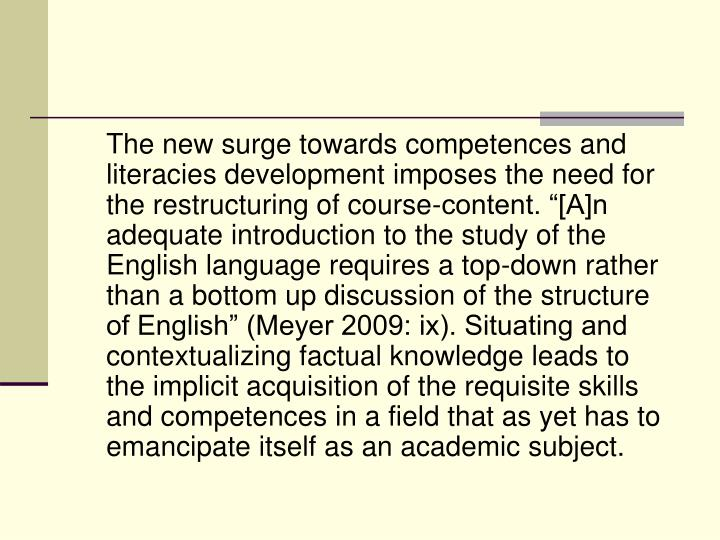 "The new surge towards competences and literacies development imposes the need for the restructuring of course-content. ""[A]n adequate introduction to the study of the English language requires a top-down rather than a bottom up discussion of the structure of English"" (Meyer 2009: ix). Situating and contextualizing factual knowledge leads to the implicit acquisition of the requisite skills and competences in a field that as yet has to emancipate itself as an academic subject."