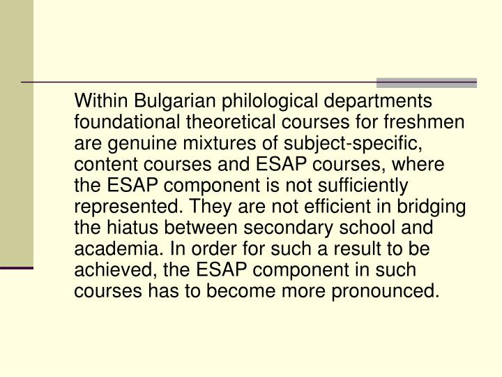 Within Bulgarian philological departments foundational theoretical courses for freshmen are genuine mixtures of subject-specific, content courses and ESAP courses, where the ESAP component is not sufficiently represented. They are not efficient in bridging the hiatus between secondary school and academia. In order for such a result to be achieved, the ESAP component in such courses has to become more pronounced.