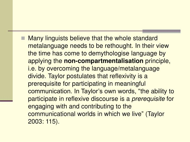 Many linguists believe that the whole standard metalanguage needs to be rethought. In their view the time has come to demythologise language by applying the