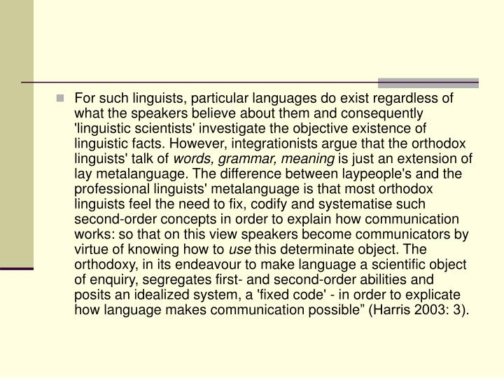 For such linguists, particular languages do exist regardless of what the speakers believe about them and consequently 'linguistic scientists' investigate the objective existence of linguistic facts. However, integrationists argue that the orthodox linguists' talk of