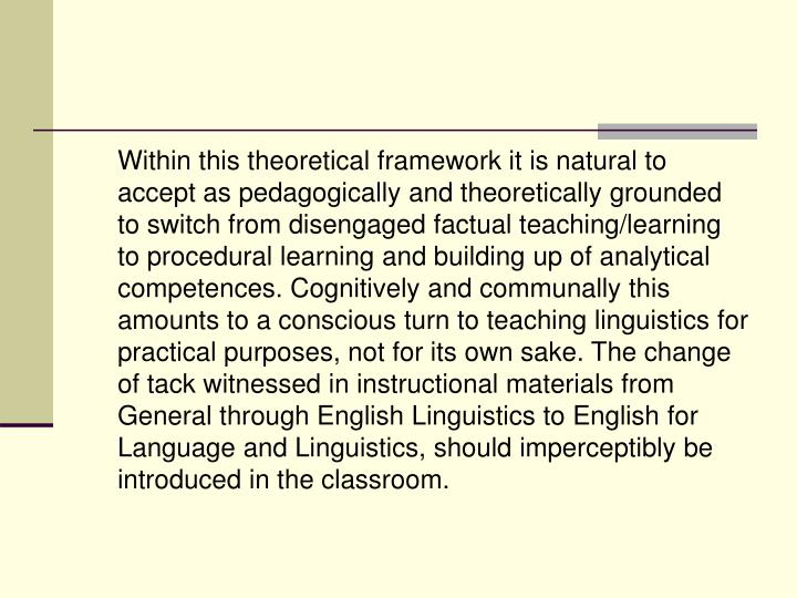 Within this theoretical framework it is natural to accept as pedagogically and theoretically grounded to switch from disengaged factual teaching/learning to procedural learning and building up of analytical competences. Cognitively and communally this amounts to a conscious turn to teaching linguistics for practical purposes, not for its own sake. The change of tack witnessed in instructional materials from General through English Linguistics to English for Language and Linguistics, should imperceptibly be introduced in the classroom.