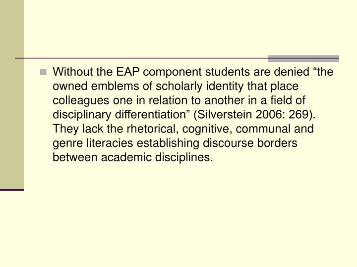 "Without the EAP component students are denied ""the owned emblems of scholarly identity that place colleagues one in relation to another in a field of disciplinary differentiation"" (Silverstein 2006: 269). They lack the rhetorical, cognitive, communal and genre literacies establishing discourse borders between academic disciplines."