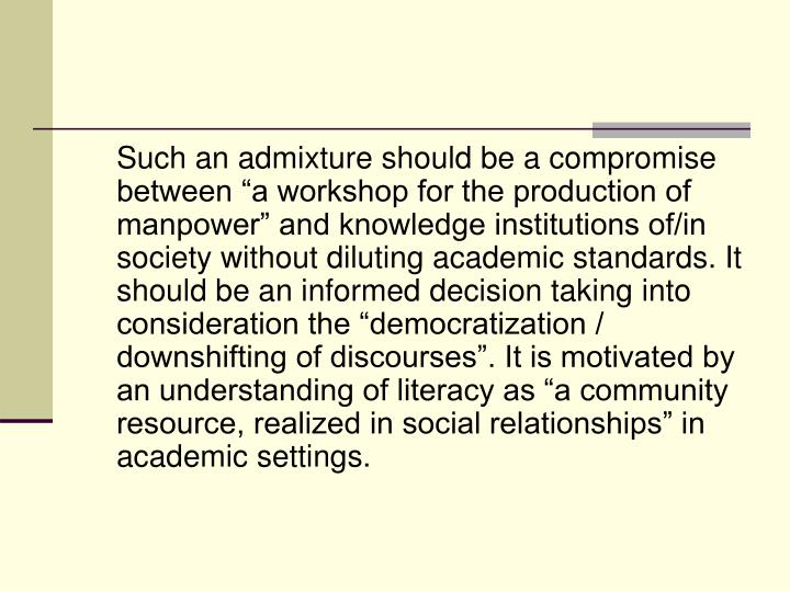 "Such an admixture should be a compromise between ""a workshop for the production of manpower"" and knowledge institutions of/in society without diluting academic standards. It should be an informed decision taking into consideration the ""democratization / downshifting of discourses"". It is motivated by an understanding of literacy as ""a community resource, realized in social relationships"" in academic settings."