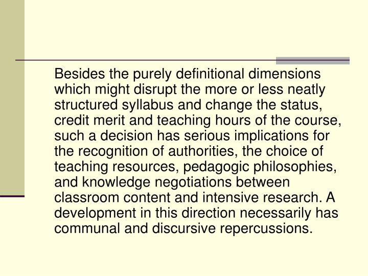 Besides the purely definitional dimensions which might disrupt the more or less neatly structured syllabus and change the status, credit merit and teaching hours of the course, such a decision has serious implications for the recognition of authorities, the choice of teaching resources, pedagogic philosophies, and knowledge negotiations between classroom content and intensive research. A development in this direction necessarily has communal and discursive repercussions.