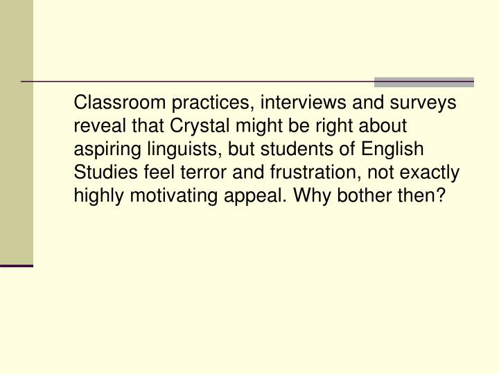 Classroom practices, interviews and surveys reveal that Crystal might be right about aspiring linguists, but students of English Studies feel terror and frustration, not exactly highly motivating appeal. Why bother then?