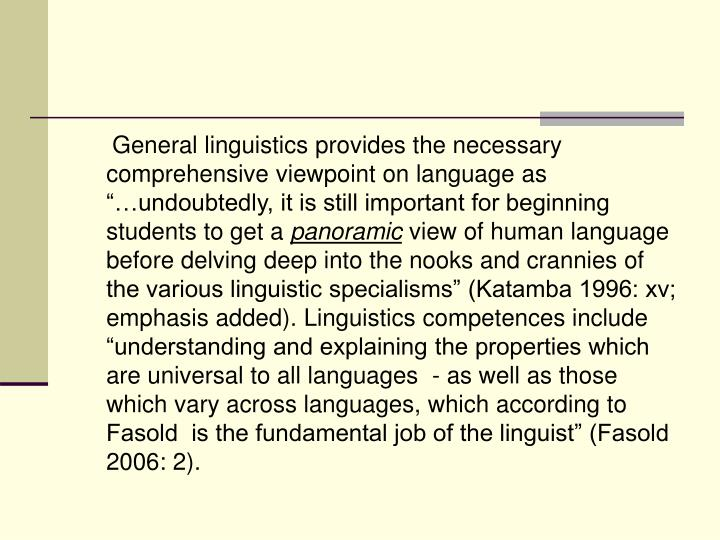 "General linguistics provides the necessary comprehensive viewpoint on language as ""…undoubtedly, it is still important for beginning students to get a"