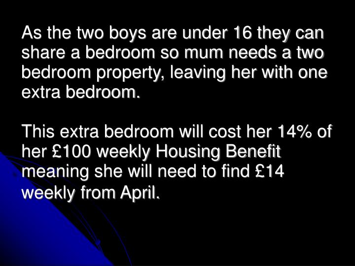 As the two boys are under 16 they can share a bedroom so mum needs a two bedroom property, leaving her with one extra bedroom.
