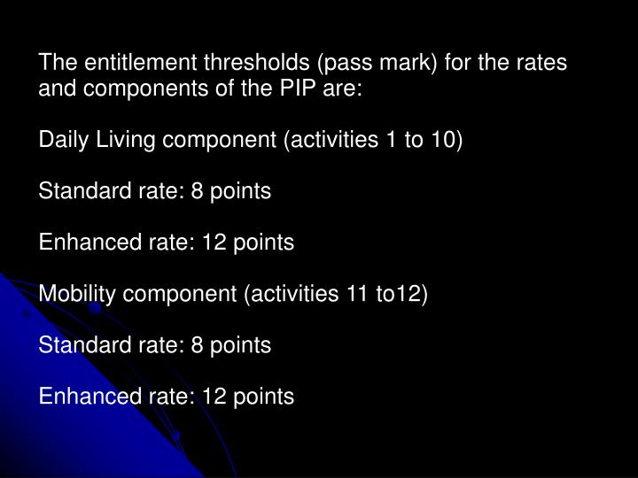 The entitlement thresholds (pass mark) for the rates and components of the PIP are: