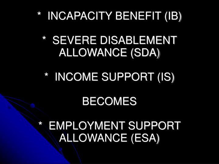 *  INCAPACITY BENEFIT (IB)