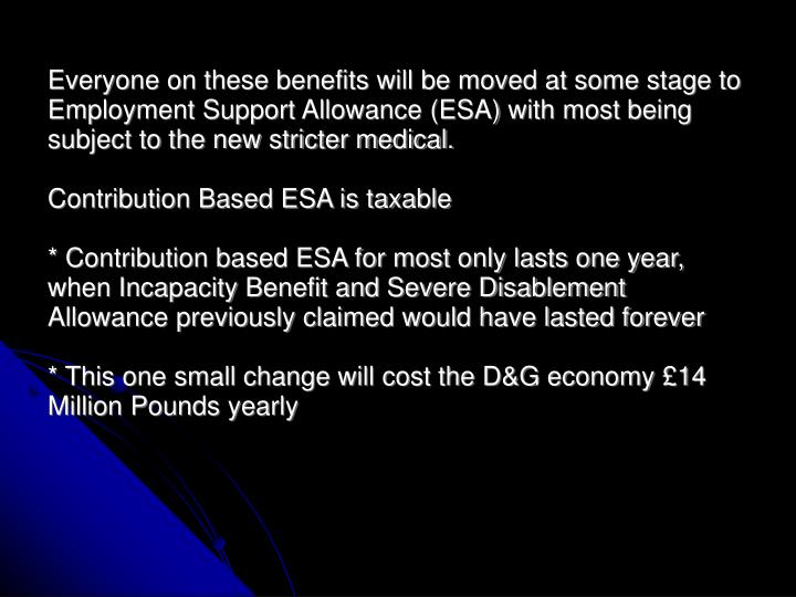 Everyone on these benefits will be moved at some stage to Employment Support Allowance (ESA) with most being subject to the new stricter medical.