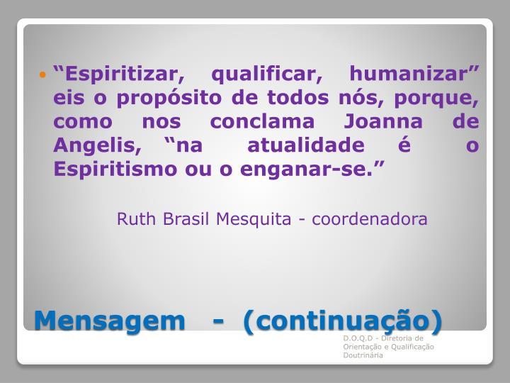 """""""Espiritizar, qualificar, humanizar"""" eis o propósito de todos nós, porque, como nos conclama Joanna de Angelis,  """"na    atualidade   é     o Espiritismo ou o enganar-se."""""""