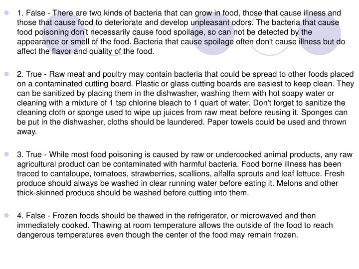 1. False - There are two kinds of bacteria that can grow in food, those that cause illness and those that cause food to deteriorate and develop unpleasant odors. The bacteria that cause food poisoning don't necessarily cause food spoilage, so can not be detected by the appearance or smell of the food. Bacteria that cause spoilage often don't cause illness but do affect the flavor and quality of the food.