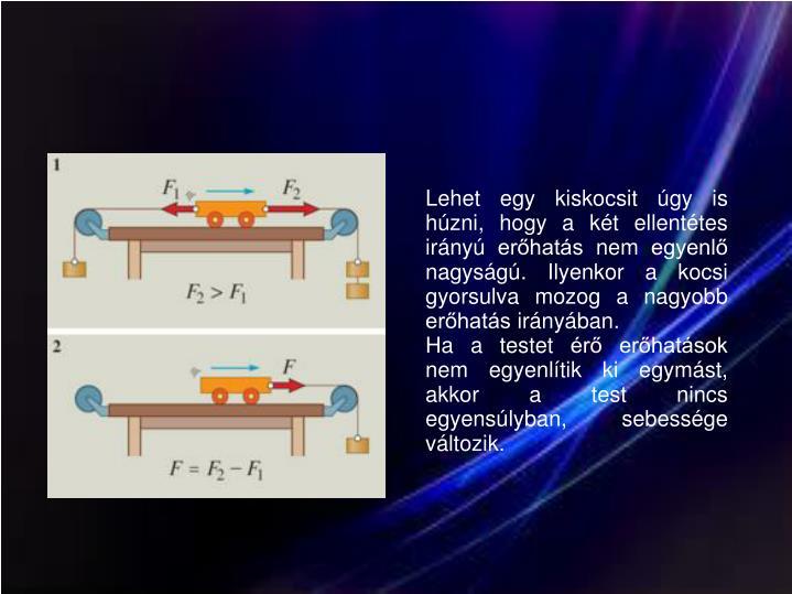 Lehet egy kiskocsit úgy is húzni, hogy a két ellentétes irányú erőhatás nem egyenlő nagyságú. Ilyenkor a kocsi gyorsulva mozog a nagyobb erőhatás irányában.