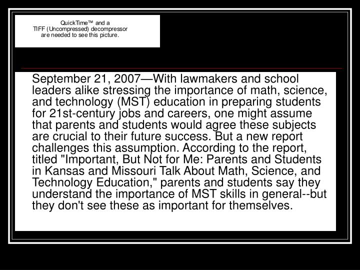 "September 21, 2007—With lawmakers and school leaders alike stressing the importance of math, science, and technology (MST) education in preparing students for 21st-century jobs and careers, one might assume that parents and students would agree these subjects are crucial to their future success. But a new report challenges this assumption. According to the report, titled ""Important, But Not for Me: Parents and Students in Kansas and Missouri Talk About Math, Science, and Technology Education,"" parents and students say they understand the importance of MST skills in general--but they don't see these as important for themselves."