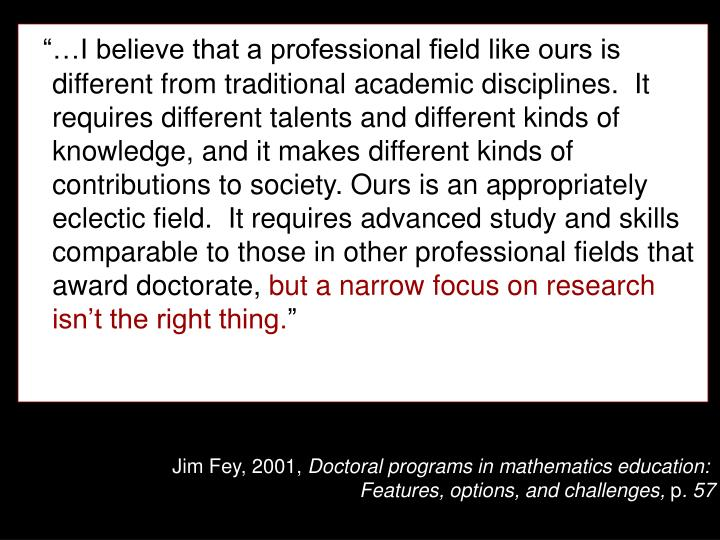 """…I believe that a professional field like ours is different from traditional academic disciplines.  It requires different talents and different kinds of knowledge, and it makes different kinds of contributions to society. Ours is an appropriately eclectic field.  It requires advanced study and skills comparable to those in other professional fields that award doctorate,"