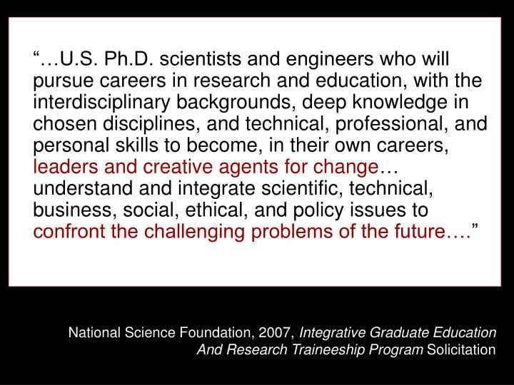 """…U.S. Ph.D. scientists and engineers who will pursue careers in research and education, with the interdisciplinary backgrounds, deep knowledge in chosen disciplines, and technical, professional, and personal skills to become, in their own careers,"