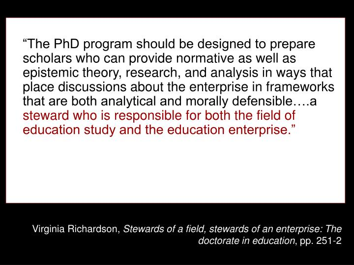 """The PhD program should be designed to prepare scholars who can provide normative as well as epistemic theory, research, and analysis in ways that place discussions about the enterprise in frameworks that are both analytical and morally defensible….a"