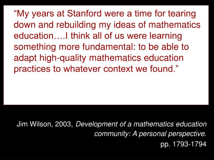 """My years at Stanford were a time for tearing down and rebuilding my ideas of mathematics education….I think all of us were learning something more fundamental: to be able to adapt high-quality mathematics education practices to whatever context we found."""