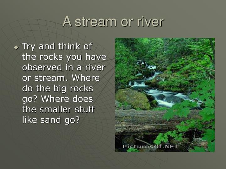 Try and think of the rocks you have observed in a river or stream. Where do the big rocks go? Where does the smaller stuff like sand go?