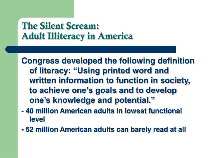 functional illiteracy and illiterate society comprehension Adult functional illiteracy is a major problem hidden in the united states society that affects all the adults regardless of the race, gender, or economic status an estimated 27 million americans are functionally illiterate they are unable to read, comprehend, write or compute at a level which enables them function in a complex world.