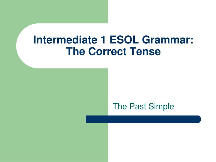 Intermediate 1 esol grammar the correct tense